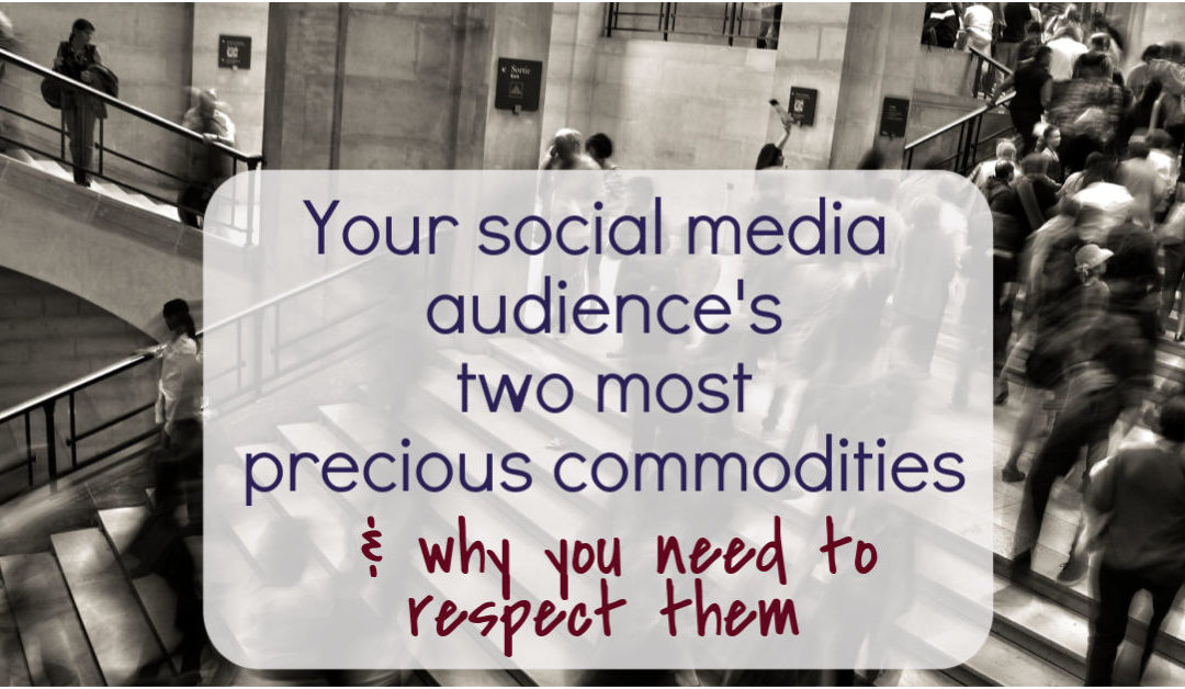 Your social media audience's two most precious commodities and why you need to respect them
