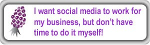 I want Social Media to work for my business, but I don't have time to do it myself!