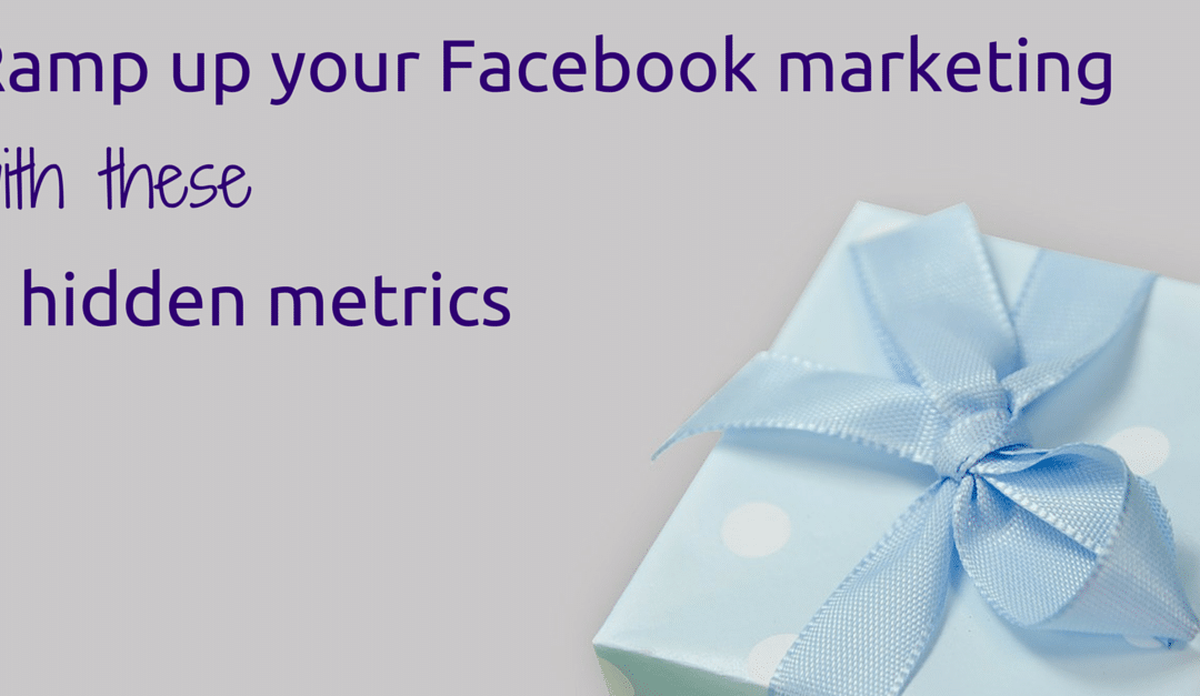 How to ramp up your Facebook marketing with 3 metrics hidden in Facebook Insights.
