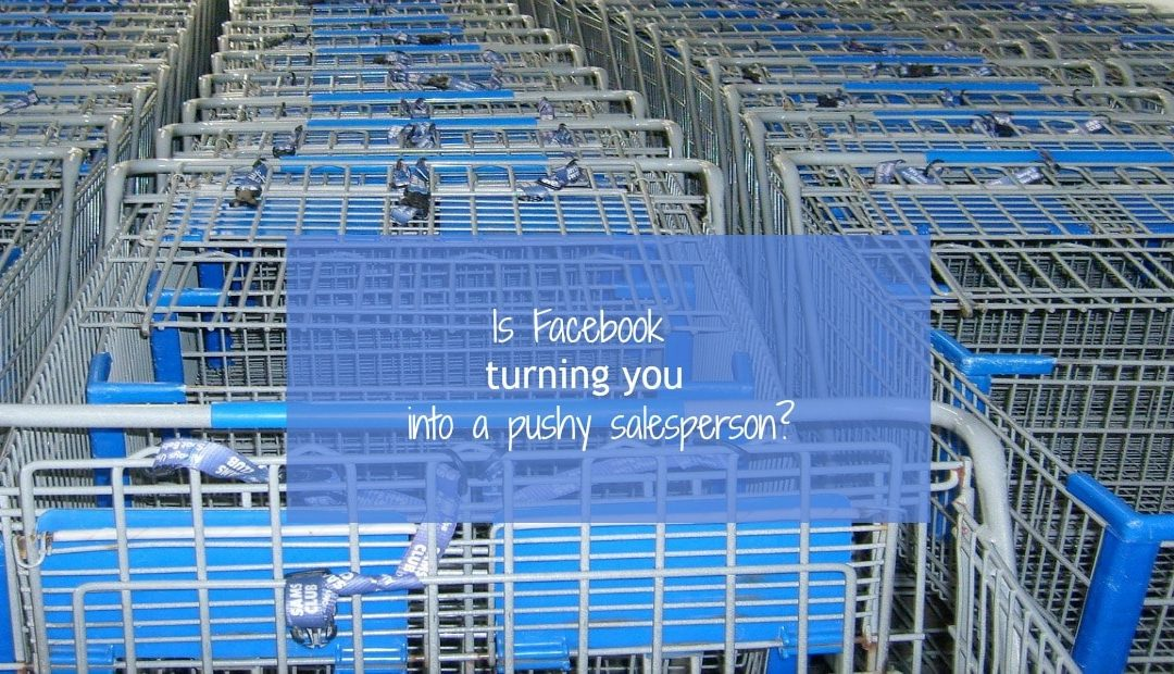 Are Facebook ads turning you into a pushy salesperson?