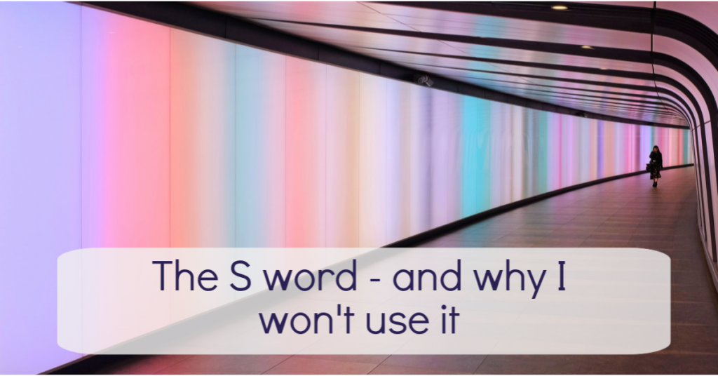 The S word and why I won't use it